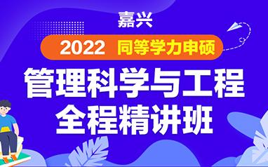 嘉兴2022同等学力申硕管理科学与工程全程精讲班